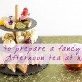 How to prepare a fancy Afternoon tea at home