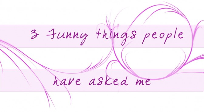 3 Funny things people have asked me